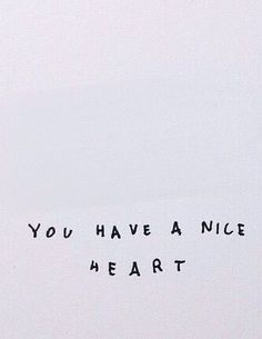 you have a nice heart