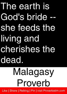 The earth is God's bride -- she feeds the living and cherishes the dead. - Malagasy Proverb #proverbs #quotes