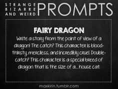 ✐ DAILY WEIRD PROMPT✐  FAIRY DRAGON Write a story from the point of view of a dragon! The catch? This character is blood-thirsty, merciless, and incredibly cruel. Double-catch? This character is a special breed of dragon that is the size of a… house cat.   Want to publish a story inspired by this prompt?Click hereto read the guidelines~ ♥︎ And, if you're looking for more writerly content, make sure to follow me:maxkirin.tumblr.com!