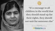 """""""It gives a message to people of love."""" Malala Yousafzai, Nobel Peace Prize.  And after hearing that she has won, she goes back and finishes her classes and she """"considers it as a normal day.""""  She knows she will not become educated because of the Nobel prize but through her own hard work.  It is humbling."""