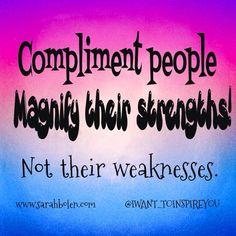 Compliment people.  Magnify their strengths! Not their weaknesses! I WANT TO INSPIRE YOU! www.sarahbolen.com 2 Star Diamond Beachbody Coach Sarah Bolen P90X, INSANITY, PIYO, T25, SHAKEOLOGY, 21 DAY FIX www.sarahbolen.com
