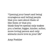 OPENING YOUR HEART AND BEING COURAGEOUS AND TELLING PEOPLE THAT YOU CARE ABOUT THEM OR LIKE THEM OR THAT YOU THINK THEY'RE SPECIAL ONLY MAKES YOU BETTER, BIGGER, KINDER, SOFTER, MORE LOVING PERSON AND ONLY ATTRACTS MORE LOVE IN YOUR LIFE. Amy Poehler