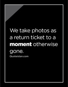 We take photos as a return ticket to a moment otherwise gone. Moment Quotes, Life Quotes, So True, Ticket, Quote Of The Day, Cards Against Humanity, Inspirational Quotes, In This Moment, Motivation