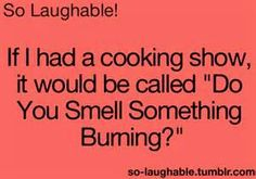 """If I had a cooking show, it would be called """"Do You Smell Something Burning?"""""""