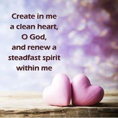 Psalm 51:10  Create in me a clean heart O God and renew a steadfast spirit within me.  The Lord is constantly at work with each of our hearts. He wants to come and create and renew our hearts and spirits. He wants to remove what should not be there. He wants to come and fill us with more of Himself and His love for us.  Prayer: Lord today I make the verse my prayer. I ask that You would come and create a clean heart in me. I ask that You would come and renew my spirit within me. Amen…