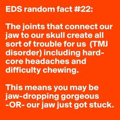31 random facts about Ehlers-Danlos Syndrome (prounounced AY-lerz DAN-lowz), also known as EDS. It is a group of genetic disorders that are actually NOT rare - only rare to be properly diagnosed by a doctor who is knowledgeable about EDS. Every person has a different set of common symptoms, no 2 are exactly alike, because it is caused by faulty collagen - the glue that holds our bodies together. Spreading awareness is the key to helping more people get properly diagnosed.