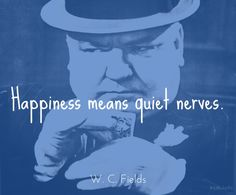 Happiness means quiet nerves. / W.C. Fields (1880-1946) American entertainer [b. William Claude Dukenfield] (Attributed)