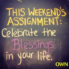 This weekend and everyday we should celebrate the blessings. Appreciate what you have. Enjoy the moments.