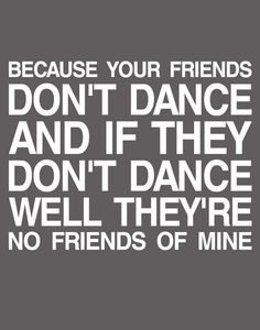 because your friends don't dance