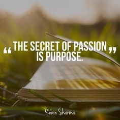 The secret of passion is purpose. ~Robin Sharma #purpose #passion #secret #quotes