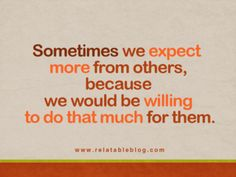 sometimes we need to realize that's why people expect so much from us.