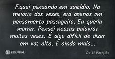 Fiquei pensando em suicídio. Na maioria das vezes, era apenas um pensamento passageiro. Eu queria morrer. Pensei nessas palavras muitas vezes. É algo difícil de dizer em voz alta. É ainda mais... — Os 13 Porquês