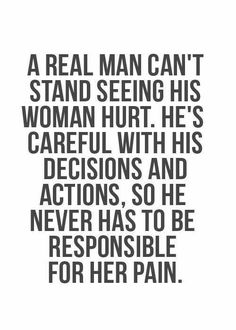 A Real Man Can't Stand Seeing His Woman Hurt. He's Careful With His Decisions (Words) And Actions, So He Never Has To Be Responsible For Her Pain.....