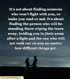 It's not about finding someone who won't fight with you, or make you mad or sad. It's about finding the person who will be standing there wiping the tears away, holding you in the…