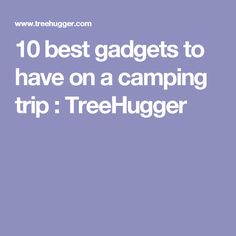 10 best gadgets to have on a camping trip : TreeHugger Camping Survival, Rv Camping, Camping Hacks, Glamping, Backpacking, Trekking Gear, Work From Home Business, Cool Gadgets, Van Life