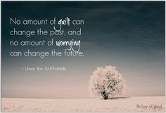 No amount of guilt can change the past and no amount of worrying can change the future..