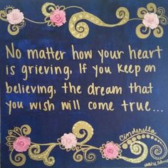 """No matter how your heart is grieving, If you keep on believing, the dream that you wish will come true."""