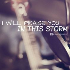 I Will Praise You in This Storm   Godly Quotes
