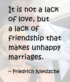 """""""It is not a lack of love, but a lack of friendship that makes unhappy marriages."""" ~ Friedrich Nietzsche #quote"""