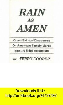 RAIN AS AMEN (Quasi-Satirical Discourses On Americas Timely March Into the Third Millennium) Terry Cooper ,   ,  , ASIN: B004ABY9IE , tutorials , pdf , ebook , torrent , downloads , rapidshare , filesonic , hotfile , megaupload , fileserve