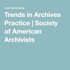 Trends in Archives Practice | Society of American Archivists