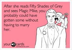 After she reads Fifty Shades of Grey and sees Magic Mike, you probably could have gotten some without having to marry her.