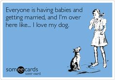 Everyone is having babies and getting married, and I'm over here like... I love my dog.
