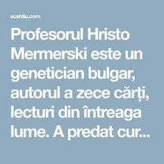 Profesorul Hristo Mermerski este un genetician bulgar, autorul a zece cărți, lecturi din întreaga lume. A predat cursul său la 200 de universități din 63 de țări.Profesorul afirmă că noi înșine ne punem capacul sicriului atunci când alegem în mod incorect produsele pe care le consumăm. Despre îmbătrânire Vârstaînaintată nu este o condiție naturală.Potrivit multor … Bulgaria, Predator, Boarding Pass, Author