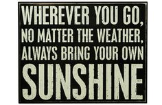Wherever you go, no matter the weather, always bring your own Sunshine! :)