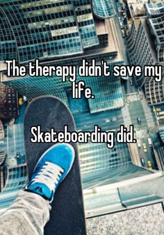 The therapy didn't save my life. Skateboarding did.