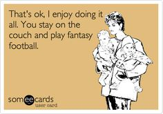 That's ok, I enjoy doing it all. You stay on the couch and play fantasy football.