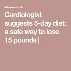 Cardiologist suggests 5-day diet: a safe way to lose 15 pounds |