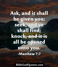 http://biblegodquotes.com/ask-and-it-shall-be-given-you/ Ask, and it shall be given you; seek, and ye shall find; knock, and it shall be opened unto you. -Matthew 7:7