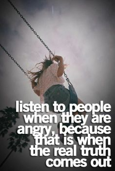 Listen to people when they are angry because that is when the real truth comes out