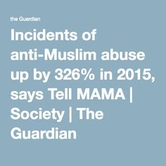 Incidents of anti-Muslim abuse up by 326% in 2015, says Tell MAMA | Society | The Guardian
