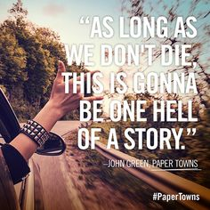As long as we don't die, this is gonna be one hell of story//John Green//Paper Towns Book Quotes Love, Favorite Book Quotes, Movie Quotes, Quotes To Live By, Star Quotes, John Green Quotes, John Green Books, Paper Towns Quotes, John Green Paper Towns
