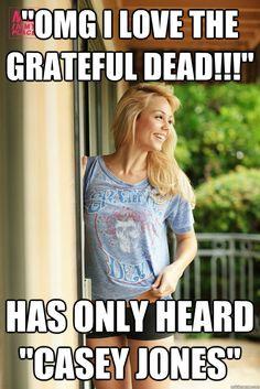 """OMG I love the grateful dead!!!"" has only heard ""casey jones"" - faux hippie girl - quickmeme"