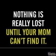 Nothing is really lost until your mom can\'t find it