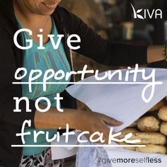 Who even eats fruitcake? Give your friends and family something meaningful this year: a $25 Kiva Card gives someone the opportunity to change their life this holiday season kiva.org/gifts