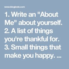 """1. Write an """"About Me"""" about yourself.  2. A list of things you're thankful for.  3. Small things that make you happy.  4. The last time you celebrated something.  5. The best thing that happened to you this week.  6. Something you want to change about yourself.  7. Something you could do right now to get you closer to where you want to be in life.  8. Someone you love.  9. A skill you want to learn.  10. Your favorite quote right now.  11. Something that you think holds you back.  12. A…"""