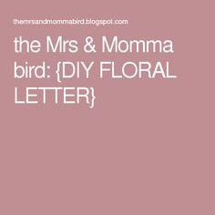 the Mrs & Momma bird: {DIY FLORAL LETTER}