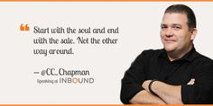 """""""Start with the soul and end with the sale. Not the other way around."""" ― C.C. Chapman, Bestselling Author"""