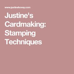 Justine's Cardmaking: Stamping Techniques
