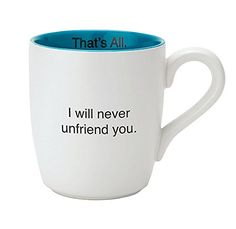 I Will Never Unfriend You Mug. That's All. Microwave and ... https://www.amazon.com/dp/B01K8F83A0/ref=cm_sw_r_pi_dp_x_lwHgybHRM2KZY