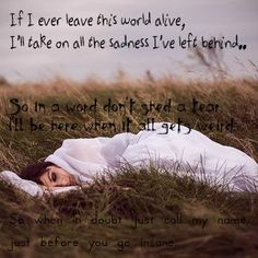 """Flogging Molly - If I ever leave this world alive. I may change the top line to """"If I ever leave this world alive, Ill come back down and sit beside your feet tonight"""""""