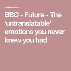 BBC - Future - The 'untranslatable' emotions you never knew you had