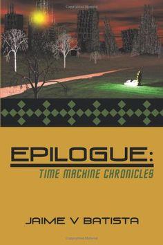 Epilogue: Time Machine Chronicles by Jaime V Batista http://www.amazon.com/dp/144908611X/ref=cm_sw_r_pi_dp_Zzy2ub0H5NME9
