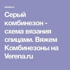 Серый комбинезон - схема вязания спицами. Вяжем Комбинезоны на Verena.ru