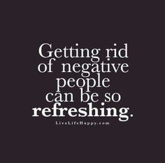 Getting rid of negative people can be so refreshing! Stupid people, judgemental people. You don't need that in your life.
