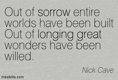 Out of sorrow entire worlds have been built Out of longing great wonders have been willed. Nick Cave